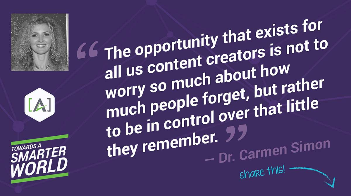 The opportunity that exists for all us content creators is not to worry so much about how much people forget, but rather to be in control over that little they remember.